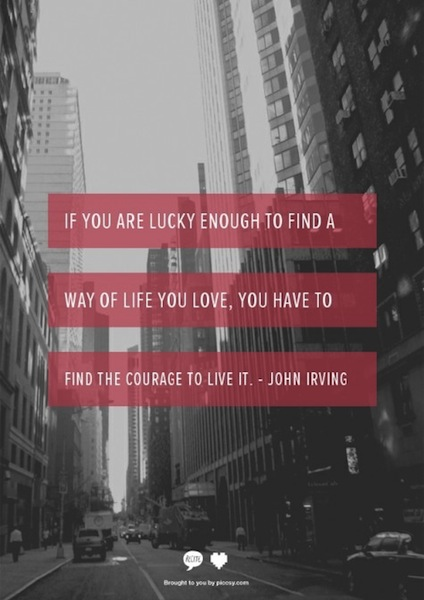 If you are lucky to find a way of life you love, you have to find the courage to live it. - John Irving
