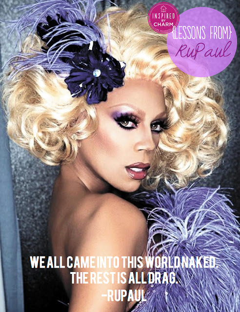"""We're born naked, and the rest is drag."" - RuPaul"